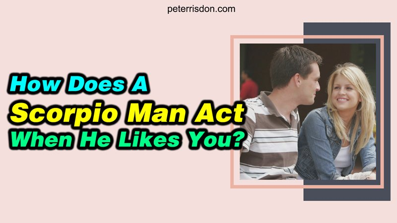 How Does A Scorpio Man Act When He Likes You?